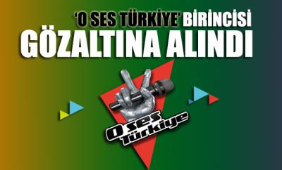 O Ses Türkiye birincisi gözaltına alındı