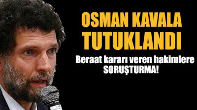 Osman Kavala tutuklandı, beraat kararı veren hakimler hakkında soruşturma başlatıldı!