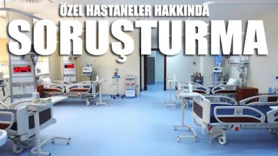 Özel hastaneler hakkında soruşturma