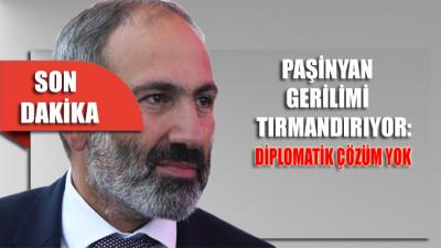 Paşinyan'dan gerilimi tırmandıran sözler: Diplomatik çözüm yok