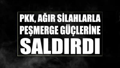 PKK ağır silahlarla Peşmerge güçlerine saldırdı