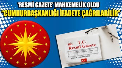 """Resmi Gazete mahkemelik oldu: """"Cumhurbaşkanlığı ifadeye çağrılabilir"""""""