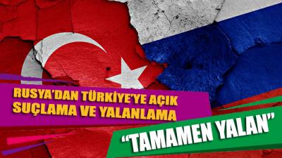 Rusya'dan Türkiye'ye suçlama: Yalan söylüyorlar