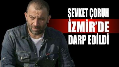 Şevket Çoruh, İzmir'de eli bıçaklı kalabalık bir grup tarafından darp edildi