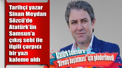 """Sinan Meydan yazdı: Atatürk Samsun'a """"Direniş başlatması"""" için gönderilmedi"""