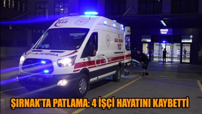 Şırnak'ta patlama: 4 işçi hayatını kaybetti!