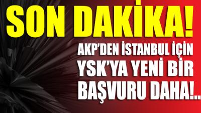 SON DAKİKA... AKP'den İstanbul için YSK'ya yeni bir başvuru daha...