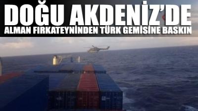 SON DAKİKA... Doğu Akdeniz'de Alman fırkateyni Türk gemisine baskın düzenledi