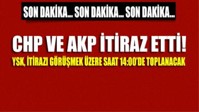 SON DAKİKA GELİŞMESİ: CHP ve AKP itiraz etti, YSK 14.00'da itirazı değerlendirmek üzere toplanacak