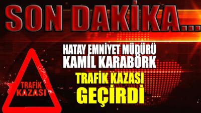 SON DAKİKA... Hatay Emniyet Müdürü Kamil Karabörk trafik kazası geçirdi