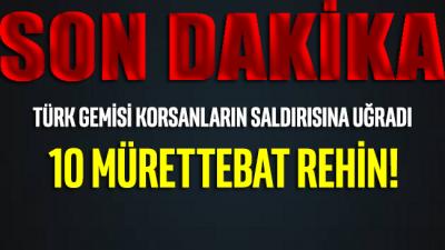 SON DAKİKA...Türk gemisi korsanların saldırısına uğradı: 10 mürettebat rehin!
