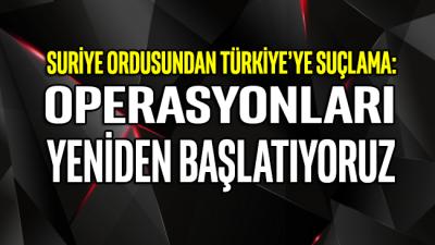 Suriye ordusu Türkiye'yi suçladı: Operasyonları yeniden başlatıyoruz