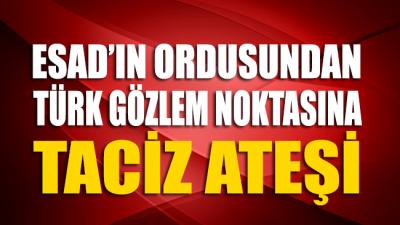 Suriye ordusundan Türk gözlem noktasına taciz ateşi