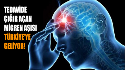 Tedavide çığır açan migren aşısı Türkiye'ye geliyor!