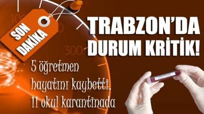 Trabzon'da durum kritik! 5 öğretmen hayatını kaybetti, 11 okul karantinada