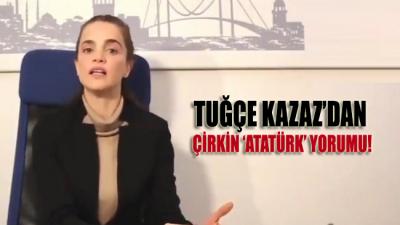 Tuğçe Kazaz'dan Atatürk'e yönelik çapsız açıklamalar!