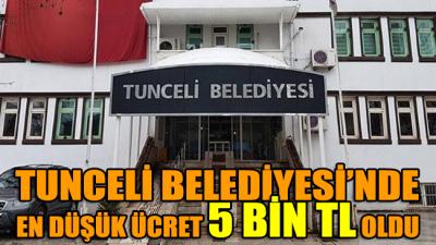 Tunceli Belediyesi'nde en düşük ücret 5 bin TL oldu