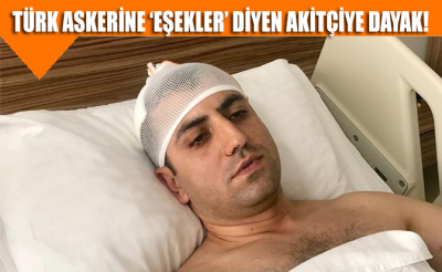 Türk askerine 'eşekler' diyen Akitçiye dayak!
