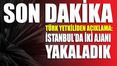 Türk yetkiliden açıklama: İstanbul'da iki ajanı yakaladık