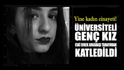 Üniversiteli genç kız, eski erkek arkadaşı tarafından katledildi