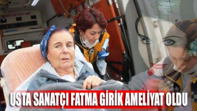 Usta sanatçı Fatma Girik, ameliyat oldu