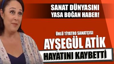 Usta tiyatro sanatçısı Ayşegül Atik hayatını kaybetti