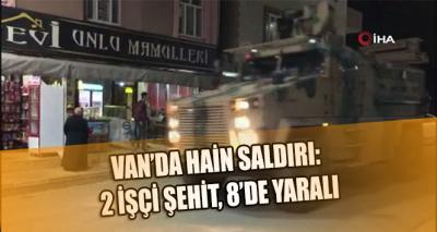 Van'da kalleş saldırı: 2 İşçi hayatını kaybederken 8 kişi de yaralandı